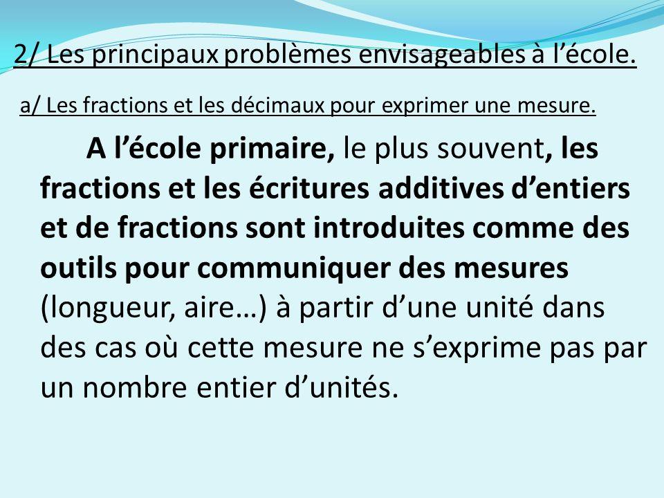 2/ Les principaux problèmes envisageables à lécole. a/ Les fractions et les décimaux pour exprimer une mesure. A lécole primaire, le plus souvent, les