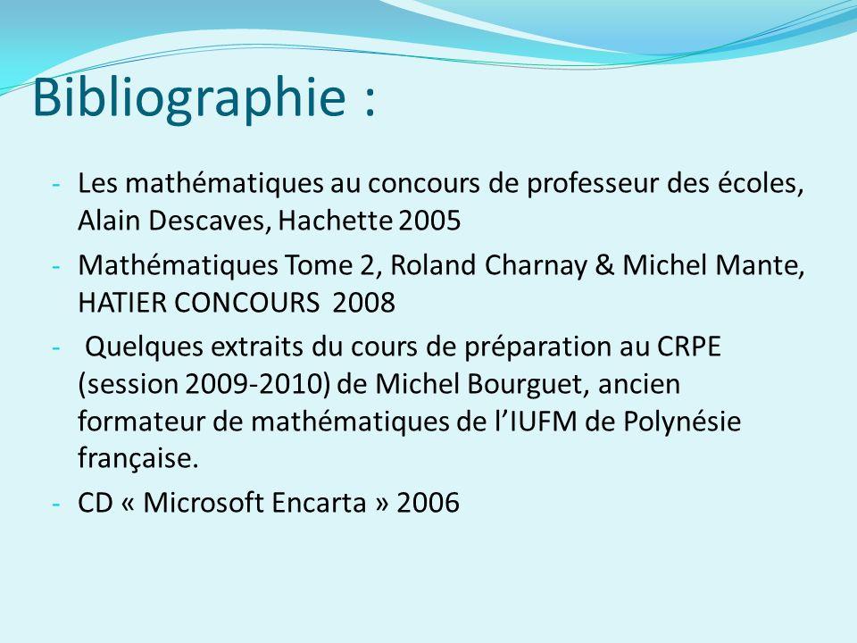 Bibliographie : - Les mathématiques au concours de professeur des écoles, Alain Descaves, Hachette 2005 - Mathématiques Tome 2, Roland Charnay & Miche