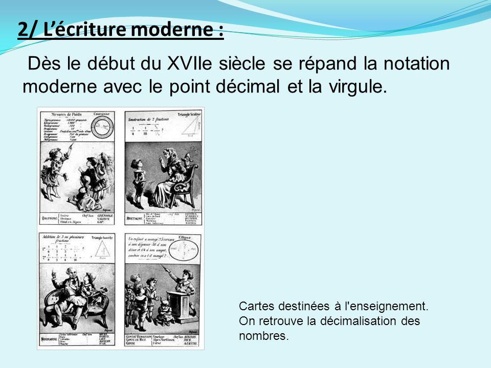 2/ Lécriture moderne : Dès le début du XVIIe siècle se répand la notation moderne avec le point décimal et la virgule. Cartes destinées à l'enseigneme