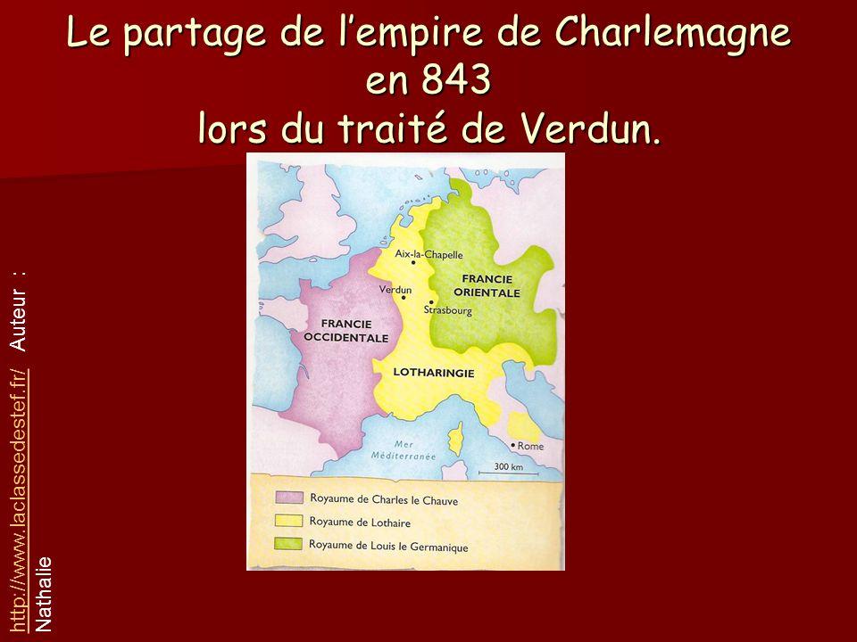 Le partage de lempire de Charlemagne en 843 lors du traité de Verdun. http://www.laclassedestef.fr/http://www.laclassedestef.fr/ Auteur : Nathalie