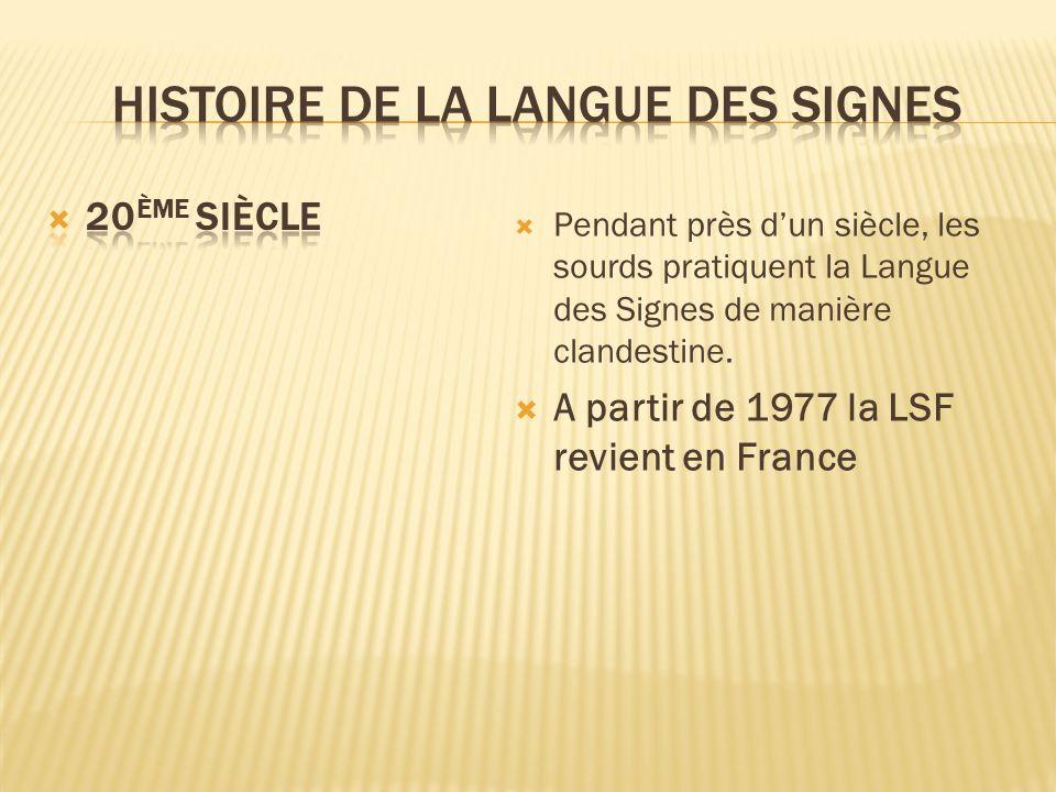 Pendant près dun siècle, les sourds pratiquent la Langue des Signes de manière clandestine. A partir de 1977 la LSF revient en France