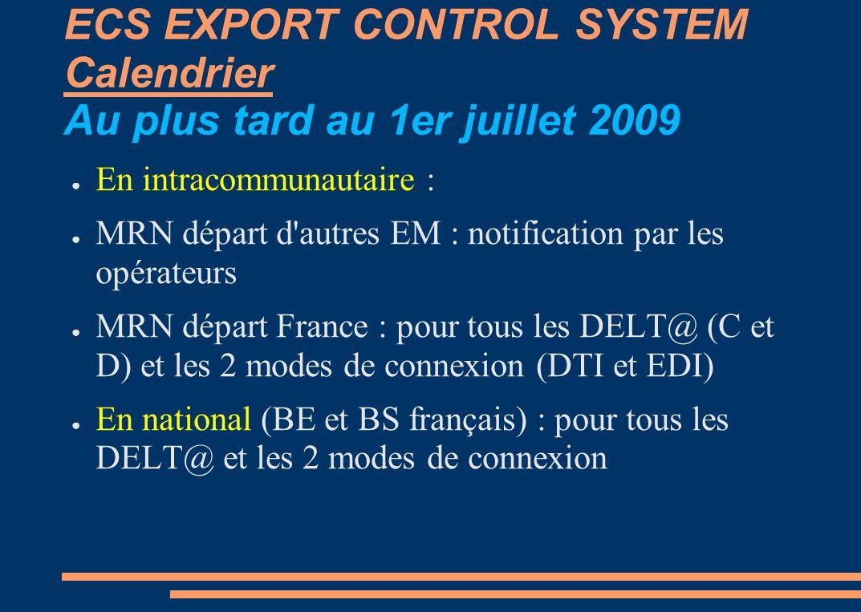 ECS EXPORT CONTROL SYSTEM Calendrier Au plus tard au 1er juillet 2009 En intracommunautaire : MRN départ d autres EM : notification par les opérateurs MRN départ France : pour tous les DELT@ (C et D) et les 2 modes de connexion (DTI et EDI) En national (BE et BS français) : pour tous les DELT@ et les 2 modes de connexion