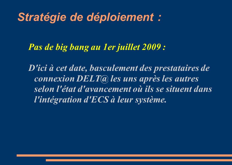 Stratégie de déploiement : Pas de big bang au 1er juillet 2009 : D ici à cet date, basculement des prestataires de connexion DELT@ les uns après les autres selon l état d avancement où ils se situent dans l intégration d ECS à leur système.