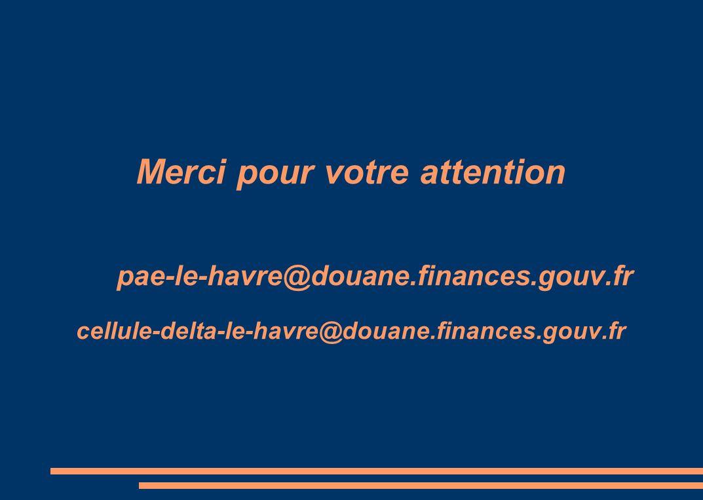 Merci pour votre attention pae-le-havre@douane.finances.gouv.fr cellule-delta-le-havre@douane.finances.gouv.fr