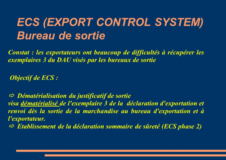 ECS (EXPORT CONTROL SYSTEM) Bureau de sortie Constat : les exportateurs ont beaucoup de difficultés à récupérer les exemplaires 3 du DAU visés par les bureaux de sortie Objectif de ECS : Dématérialisation du justificatif de sortie visa dématérialisé de l exemplaire 3 de la déclaration d exportation et renvoi dès la sortie de la marchandise au bureau d exportation et à l exportateur.