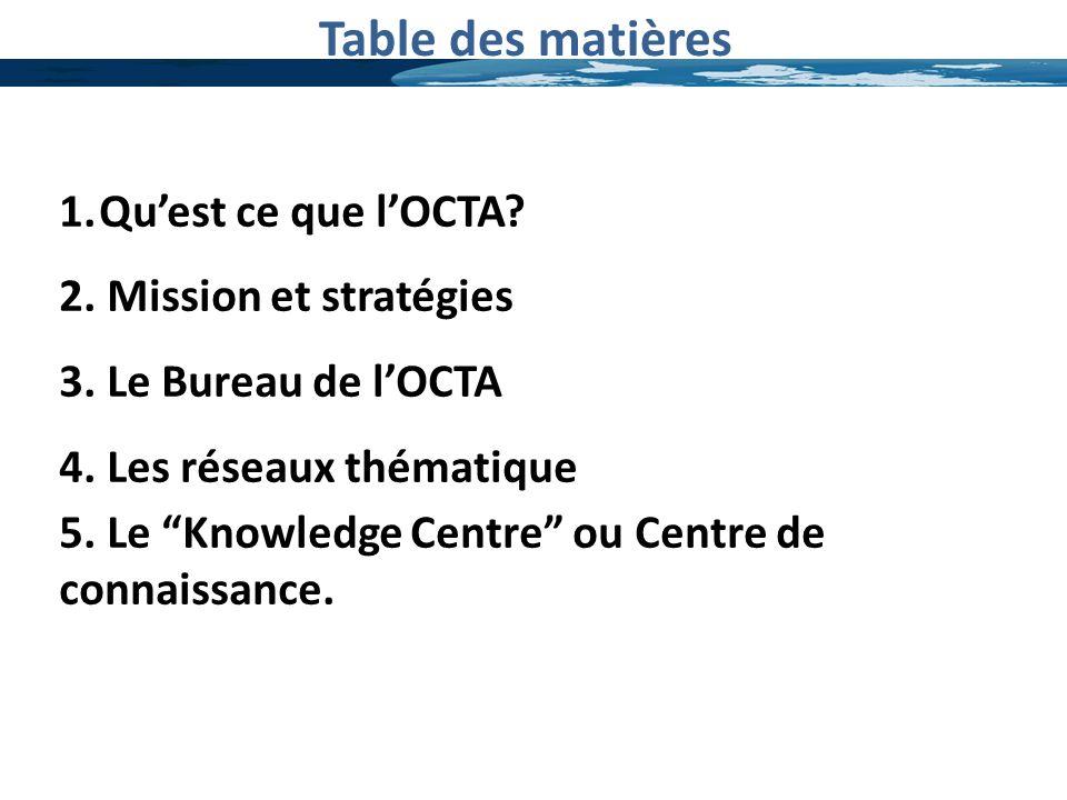 Table des matières 1.Quest ce que lOCTA? 2. Mission et stratégies 3. Le Bureau de lOCTA 4. Les réseaux thématique 5. Le Knowledge Centre ou Centre de