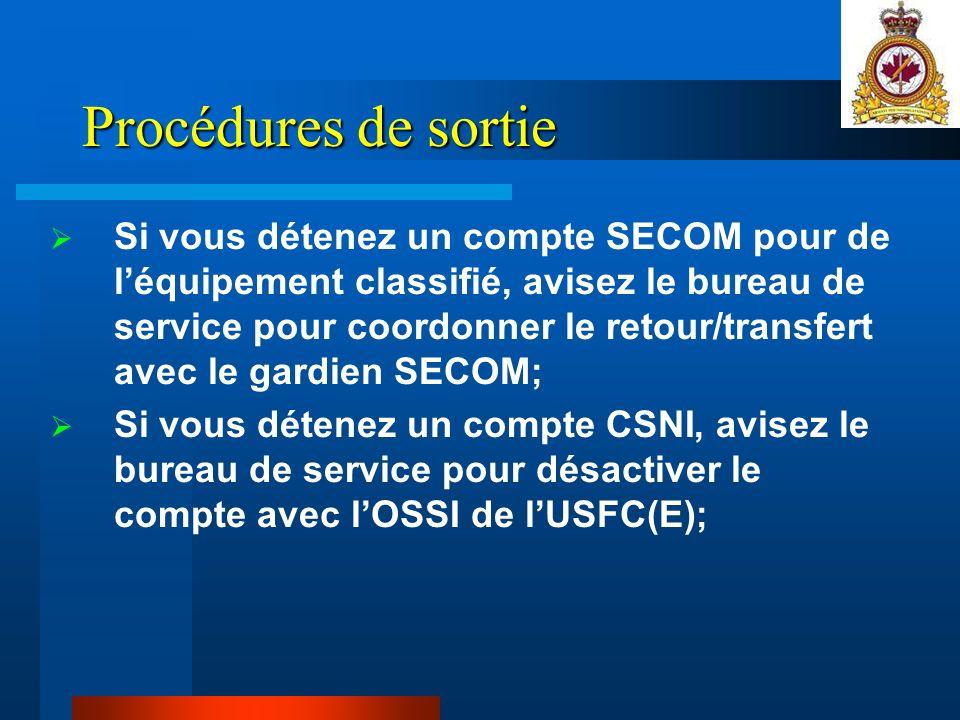 Procédures de sortie Si vous détenez un compte SECOM pour de léquipement classifié, avisez le bureau de service pour coordonner le retour/transfert avec le gardien SECOM; Si vous détenez un compte CSNI, avisez le bureau de service pour désactiver le compte avec lOSSI de lUSFC(E);