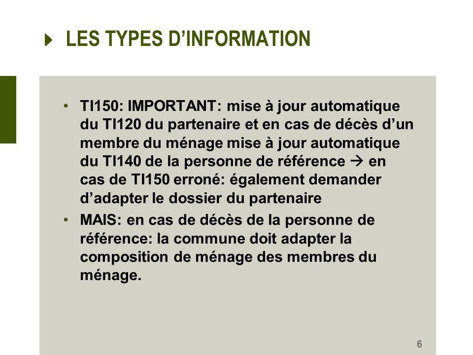 LES TYPES DINFORMATION TI150: IMPORTANT: mise à jour automatique du TI120 du partenaire et en cas de décès dun membre du ménage mise à jour automatique du TI140 de la personne de référence en cas de TI150 erroné: également demander dadapter le dossier du partenaire MAIS: en cas de décès de la personne de référence: la commune doit adapter la composition de ménage des membres du ménage.