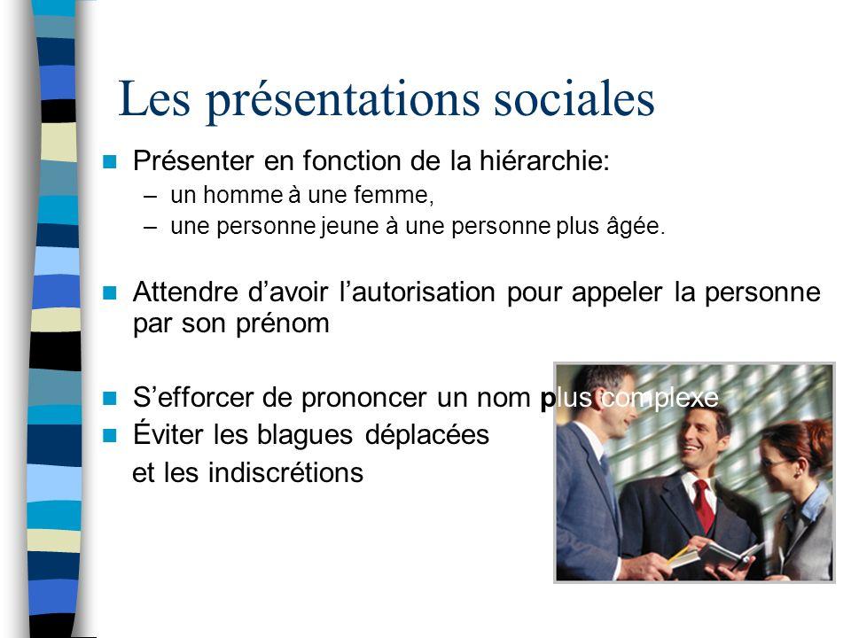 Les présentations sociales Présenter en fonction de la hiérarchie: –un homme à une femme, –une personne jeune à une personne plus âgée. Attendre davoi