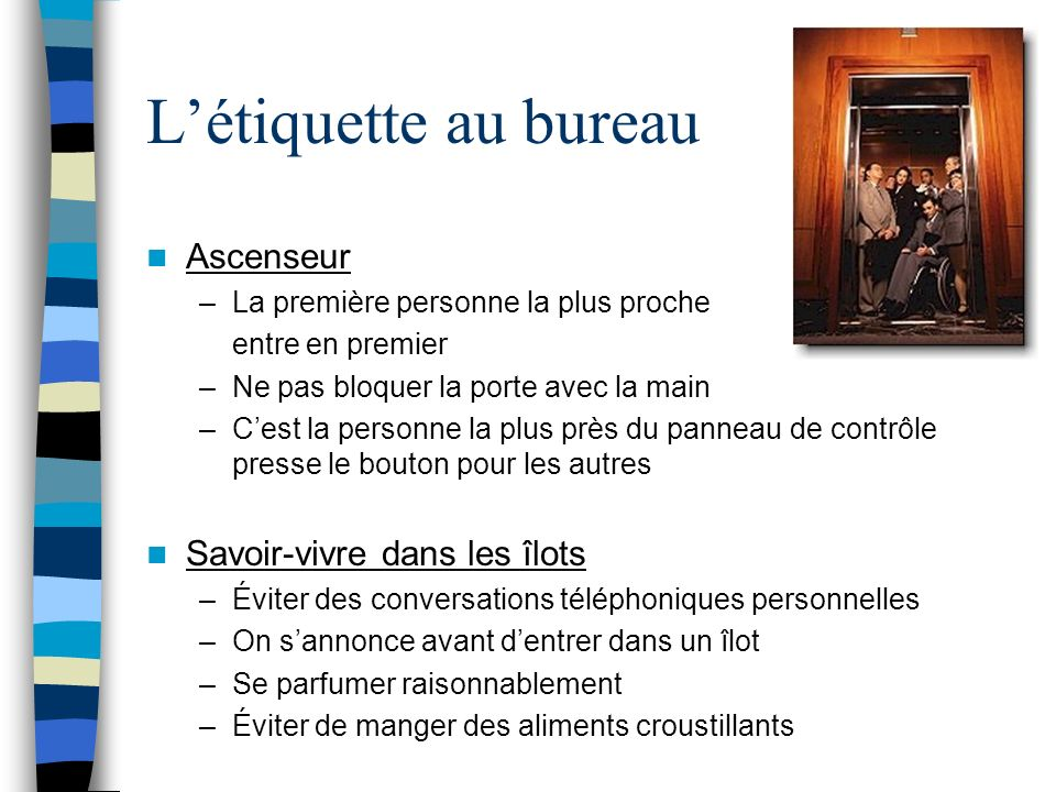Létiquette au bureau Ascenseur –La première personne la plus proche entre en premier –Ne pas bloquer la porte avec la main –Cest la personne la plus p
