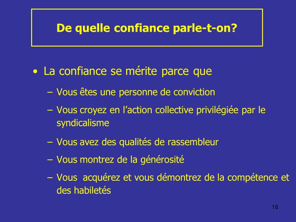 16 De quelle confiance parle-t-on? La confiance se mérite parce que –Vous êtes une personne de conviction –Vous croyez en laction collective privilégi
