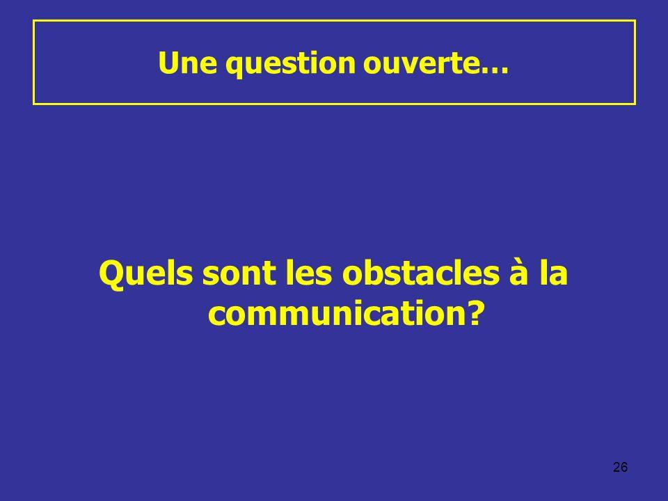 26 Une question ouverte… Quels sont les obstacles à la communication?