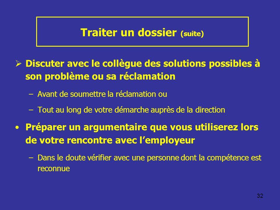 32 Traiter un dossier (suite) Discuter avec le collègue des solutions possibles à son problème ou sa réclamation –Avant de soumettre la réclamation ou