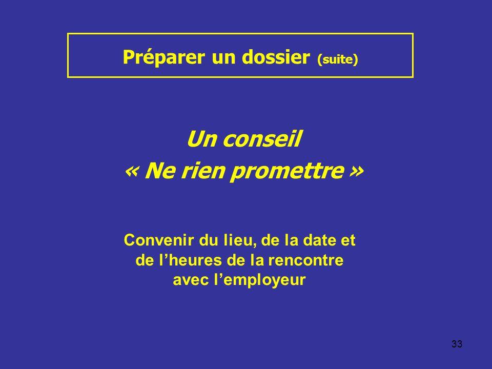 33 Préparer un dossier (suite) Un conseil « Ne rien promettre » Convenir du lieu, de la date et de lheures de la rencontre avec lemployeur