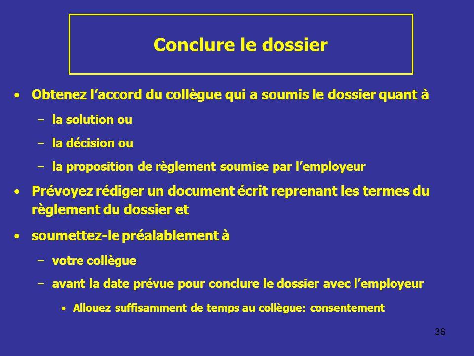36 Conclure le dossier Obtenez laccord du collègue qui a soumis le dossier quant à –la solution ou –la décision ou –la proposition de règlement soumis