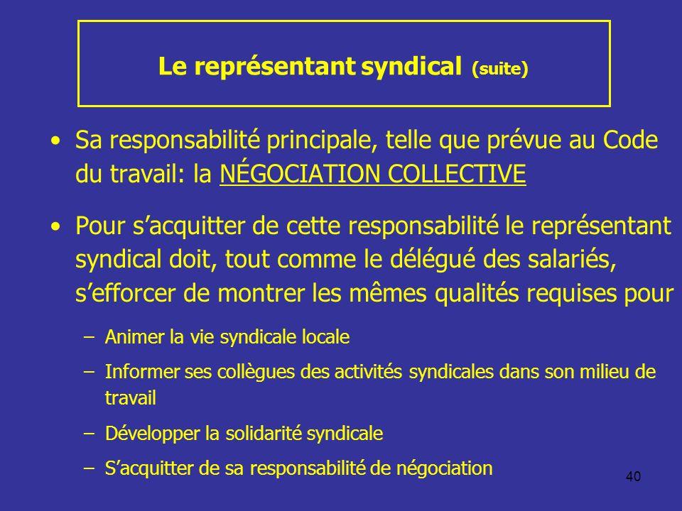 40 Le représentant syndical (suite) Sa responsabilité principale, telle que prévue au Code du travail: la NÉGOCIATION COLLECTIVE Pour sacquitter de ce