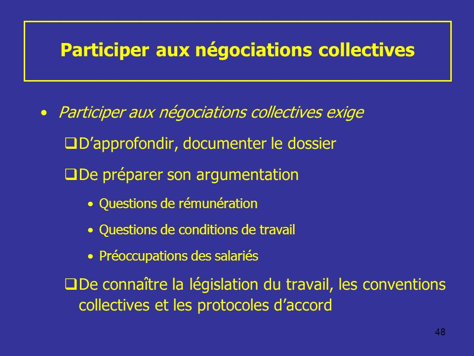 48 Participer aux négociations collectives Participer aux négociations collectives exige Dapprofondir, documenter le dossier De préparer son argumenta
