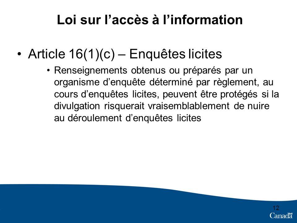 12 Loi sur laccès à linformation Article 16(1)(c) – Enquêtes licites Renseignements obtenus ou préparés par un organisme denquête déterminé par règlement, au cours denquêtes licites, peuvent être protégés si la divulgation risquerait vraisemblablement de nuire au déroulement denquêtes licites