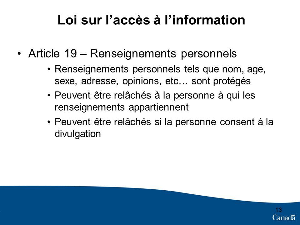 13 Loi sur laccès à linformation Article 19 – Renseignements personnels Renseignements personnels tels que nom, age, sexe, adresse, opinions, etc… sont protégés Peuvent être relâchés à la personne à qui les renseignements appartiennent Peuvent être relâchés si la personne consent à la divulgation