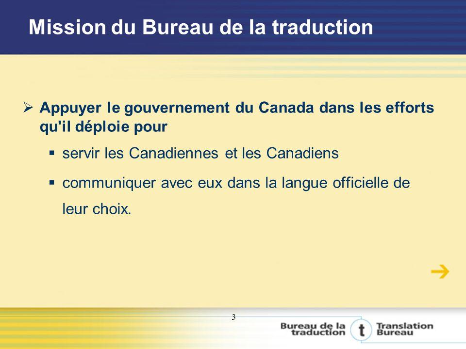 3 Mission du Bureau de la traduction Appuyer le gouvernement du Canada dans les efforts qu il déploie pour servir les Canadiennes et les Canadiens communiquer avec eux dans la langue officielle de leur choix.