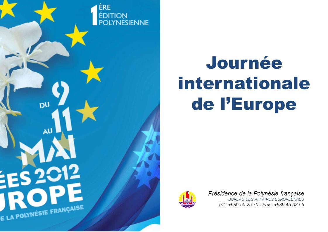 Journée internationale de lEurope Présidence de la Polynésie française BUREAU DES AFFAIRES EUROPEENNES Tel : +689 50 25 70 - Fax : +689 45 33 55