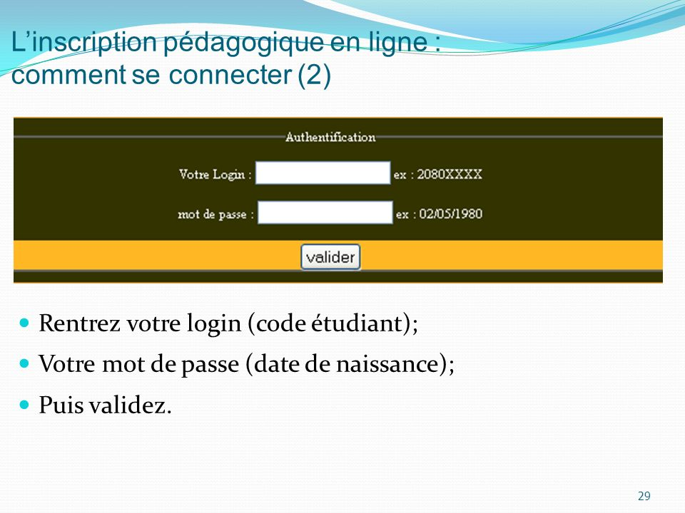 Linscription pédagogique en ligne : comment se connecter (2) Rentrez votre login (code étudiant); Votre mot de passe (date de naissance); Puis validez