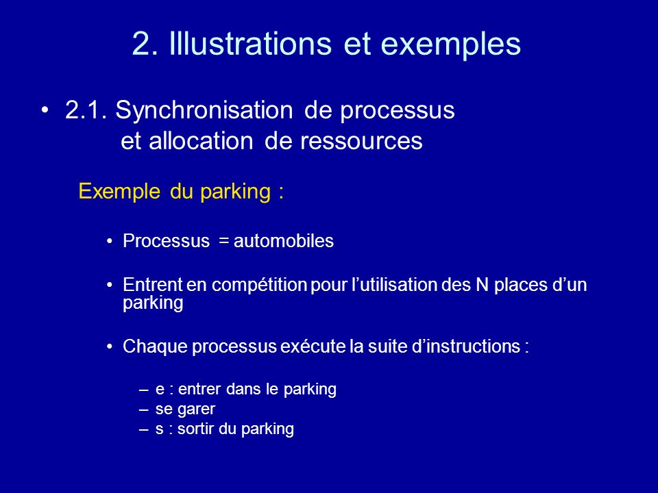 2. Illustrations et exemples 2.1. Synchronisation de processus et allocation de ressources Exemple du parking : Processus = automobiles Entrent en com