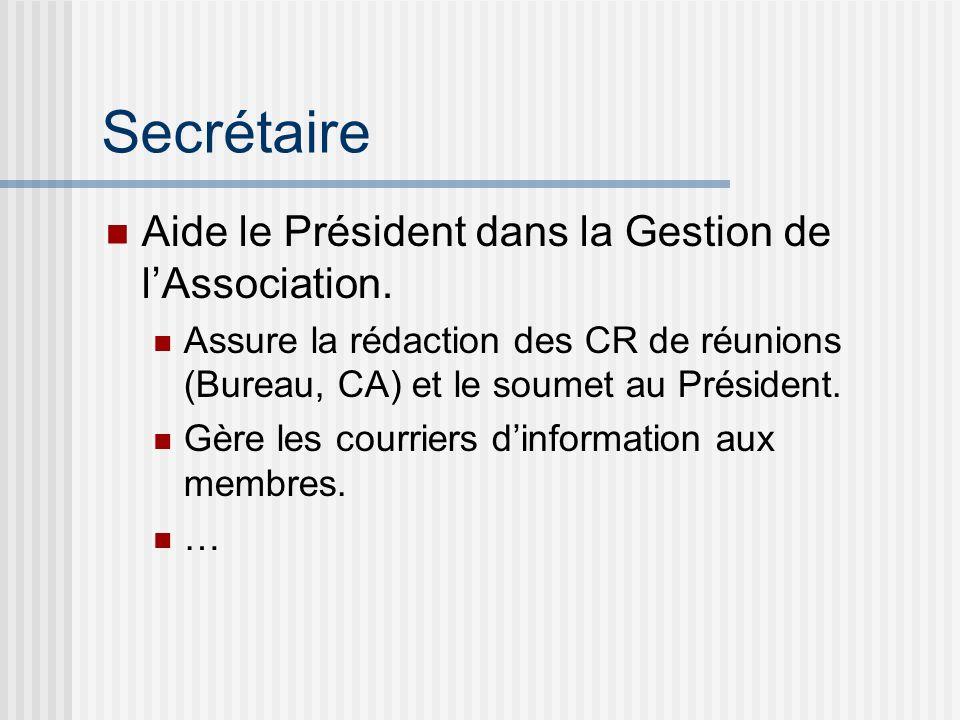 Secrétaire Aide le Président dans la Gestion de lAssociation. Assure la rédaction des CR de réunions (Bureau, CA) et le soumet au Président. Gère les