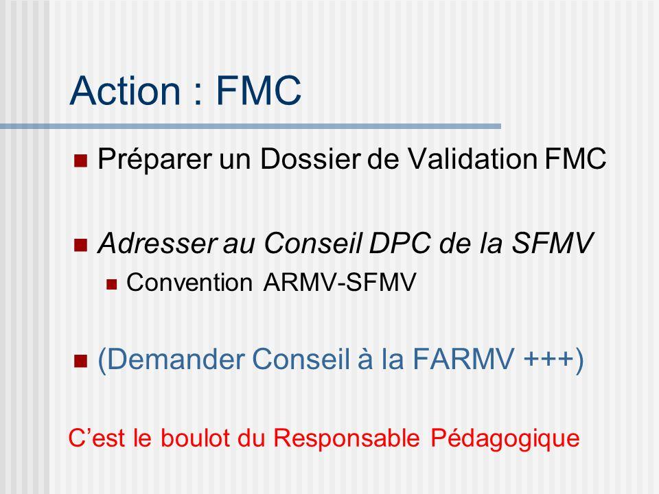 Action : FMC Préparer un Dossier de Validation FMC Adresser au Conseil DPC de la SFMV Convention ARMV-SFMV (Demander Conseil à la FARMV +++) Cest le b