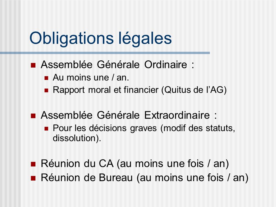 Obligations légales Assemblée Générale Ordinaire : Au moins une / an. Rapport moral et financier (Quitus de lAG) Assemblée Générale Extraordinaire : P