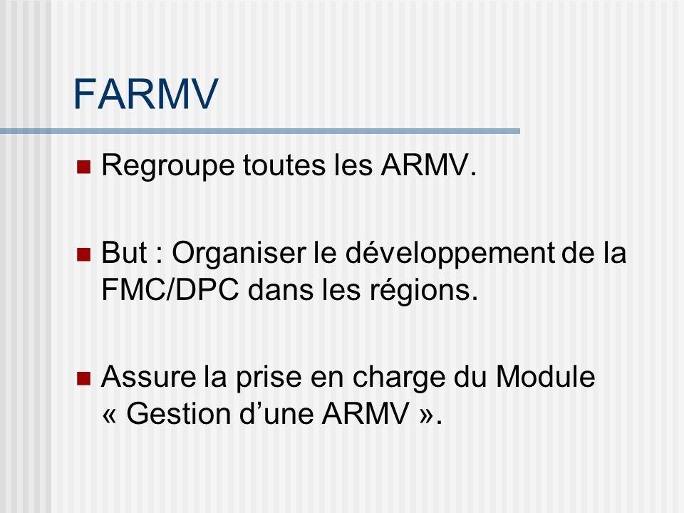 FARMV Regroupe toutes les ARMV. But : Organiser le développement de la FMC/DPC dans les régions. Assure la prise en charge du Module « Gestion dune AR