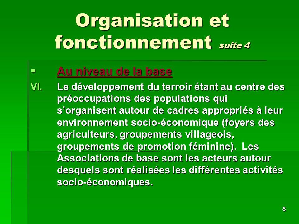 8 Organisation et fonctionnement suite 4 Au niveau de la base Au niveau de la base VI.Le développement du terroir étant au centre des préoccupations des populations qui sorganisent autour de cadres appropriés à leur environnement socio-économique (foyers des agriculteurs, groupements villageois, groupements de promotion féminine).