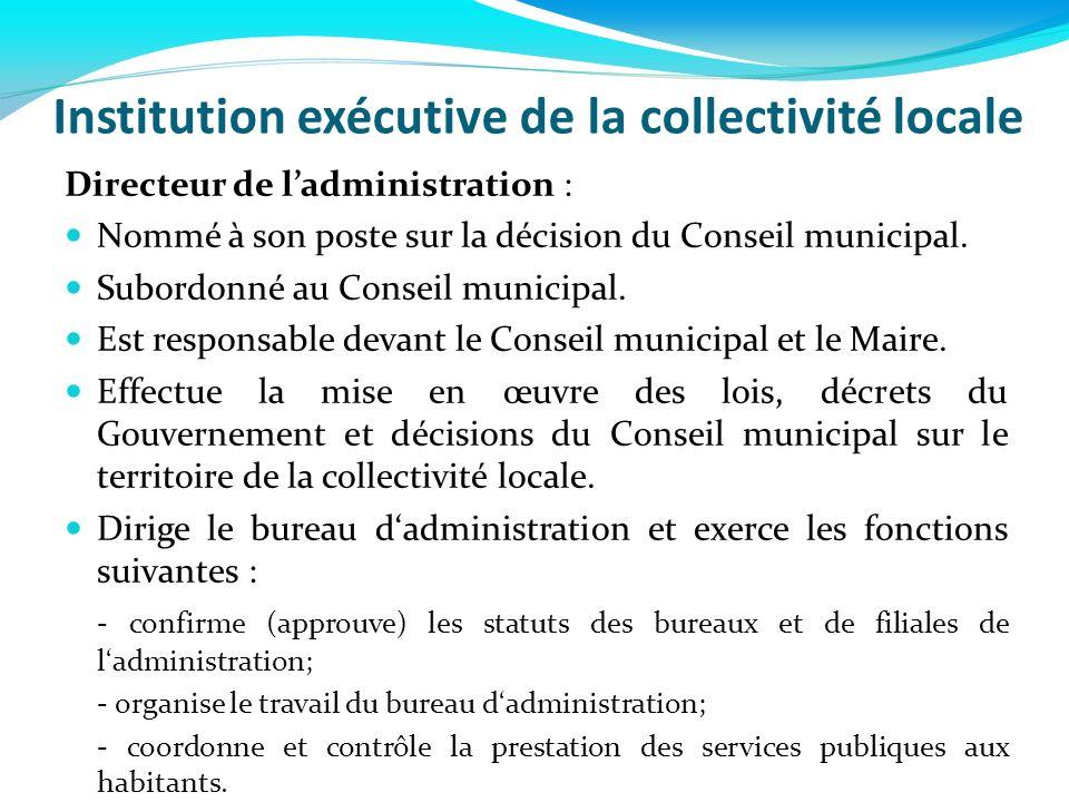 Institution exécutive de la collectivité locale Directeur de ladministration : Nommé à son poste sur la décision du Conseil municipal. Subordonné au C