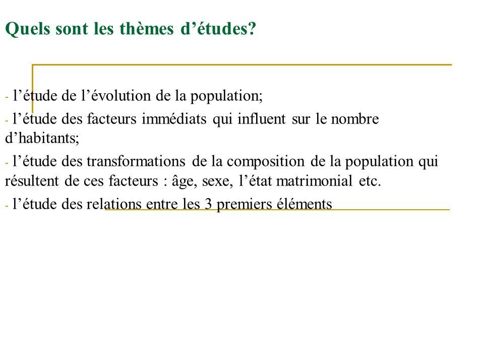Quels sont les thèmes détudes? - létude de lévolution de la population; - létude des facteurs immédiats qui influent sur le nombre dhabitants; - létud