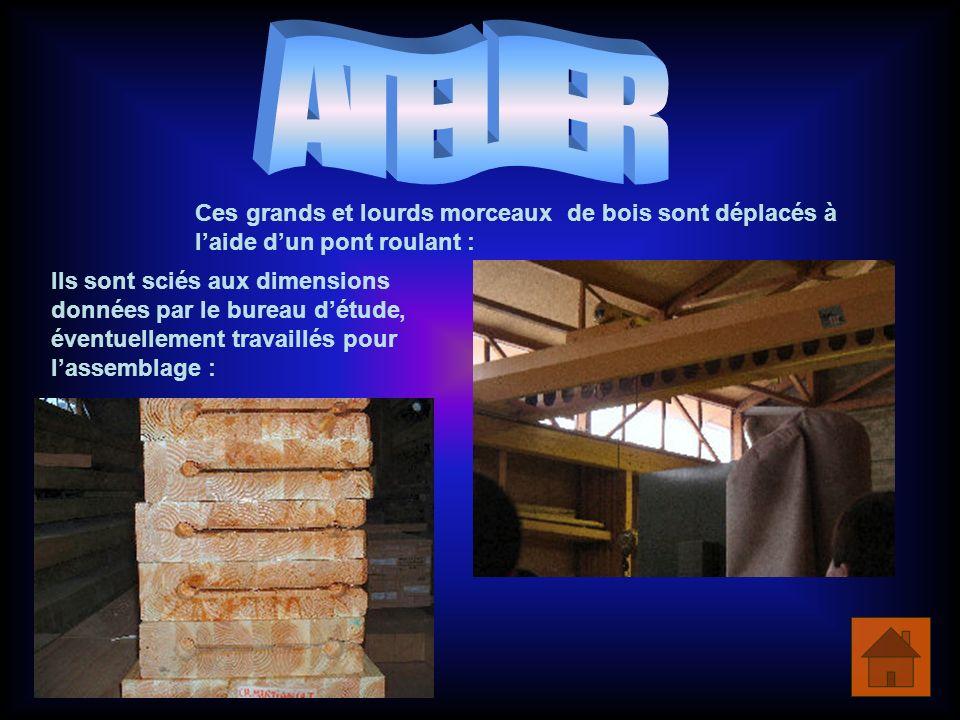 Ces grands et lourds morceaux de bois sont déplacés à laide dun pont roulant : Ils sont sciés aux dimensions données par le bureau détude, éventuellement travaillés pour lassemblage :