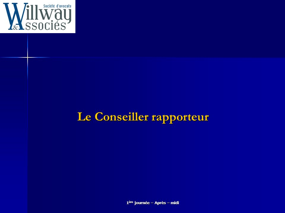 1 ère journée – Après – midi Le Conseiller rapporteur
