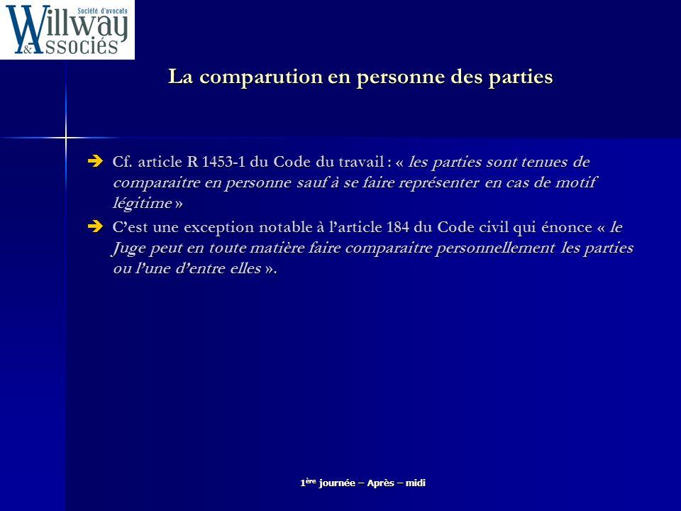 La comparution en personne des parties Cf. article R 1453-1 du Code du travail : « les parties sont tenues de comparaitre en personne sauf à se faire