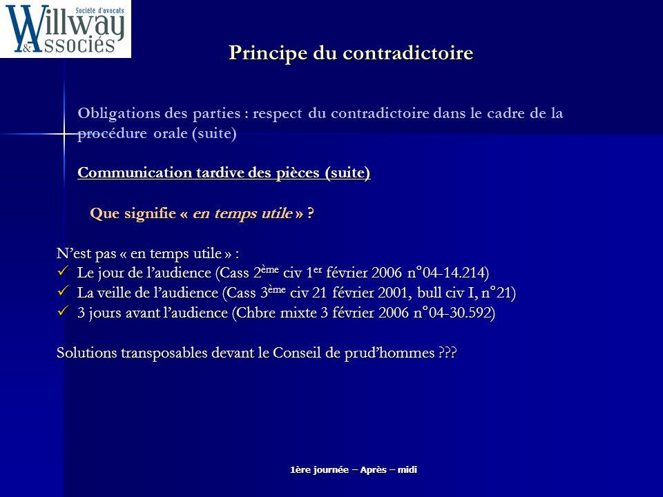 1ère journée – Après – midi Obligations des parties : respect du contradictoire dans le cadre de la procédure orale (suite) Communication tardive des