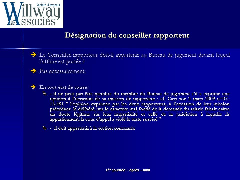 1 ère journée – Après – midi Pouvoirs du conseiller rapporteur Le Conseilleur rapporteur nest pas tenu de respecter les dispositions du Code de procédure civile sauf le principe du contradictoire.