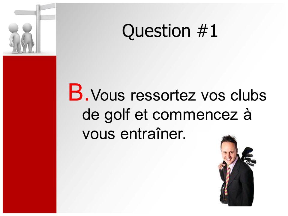 Question #1 B. Vous ressortez vos clubs de golf et commencez à vous entraîner.