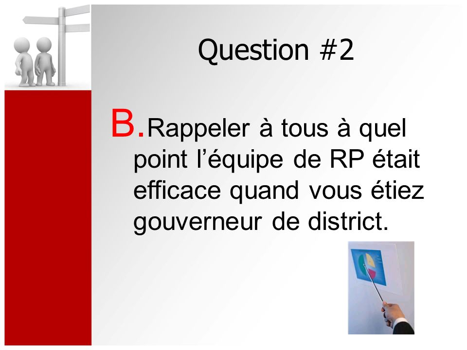 Question #2 B. Rappeler à tous à quel point léquipe de RP était efficace quand vous étiez gouverneur de district.