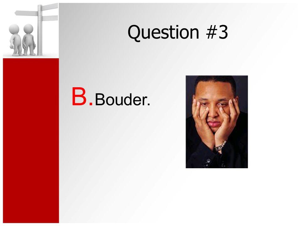 Question #3 B. Bouder.
