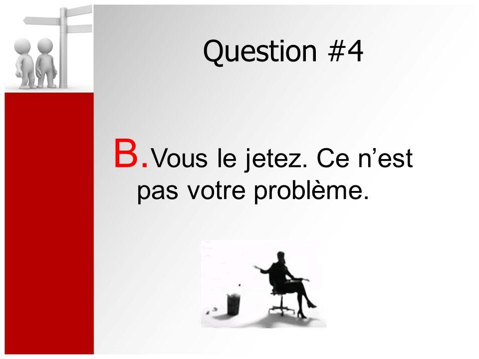 Question #4 B. Vous le jetez. Ce nest pas votre problème.