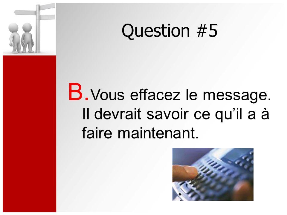 Question #5 B. Vous effacez le message. Il devrait savoir ce quil a à faire maintenant.