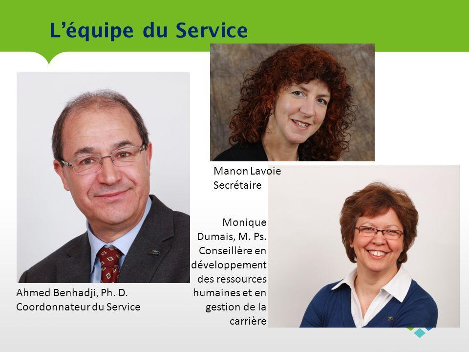 Léquipe du Service Ahmed Benhadji, Ph. D. Coordonnateur du Service Monique Dumais, M. Ps. Conseillère en développement des ressources humaines et en g