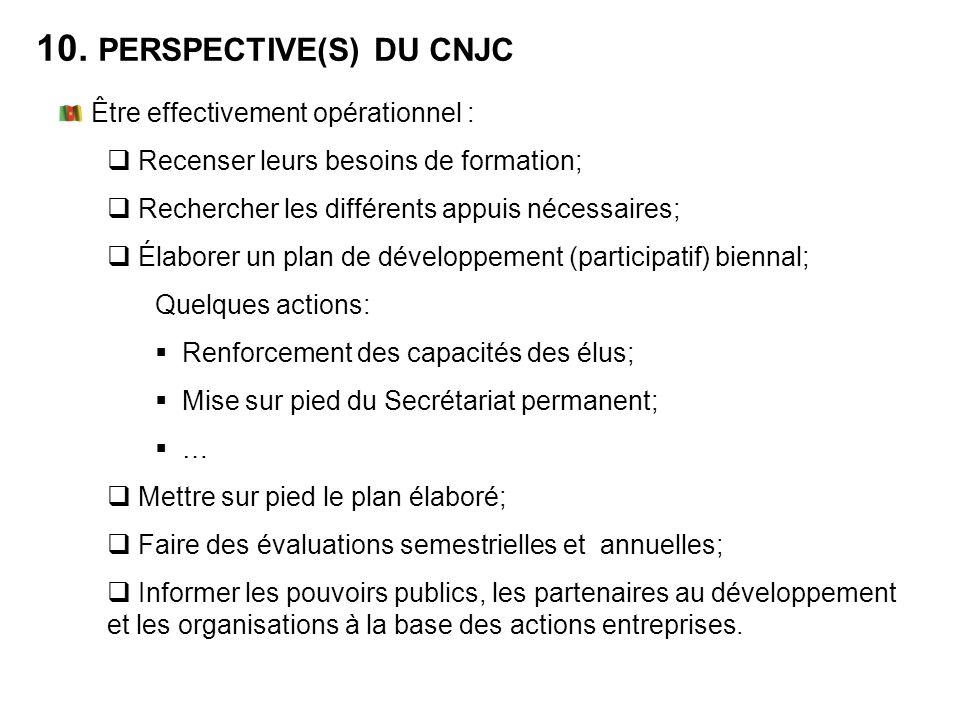 10. PERSPECTIVE(S) DU CNJC Être effectivement opérationnel : Recenser leurs besoins de formation; Rechercher les différents appuis nécessaires; Élabor