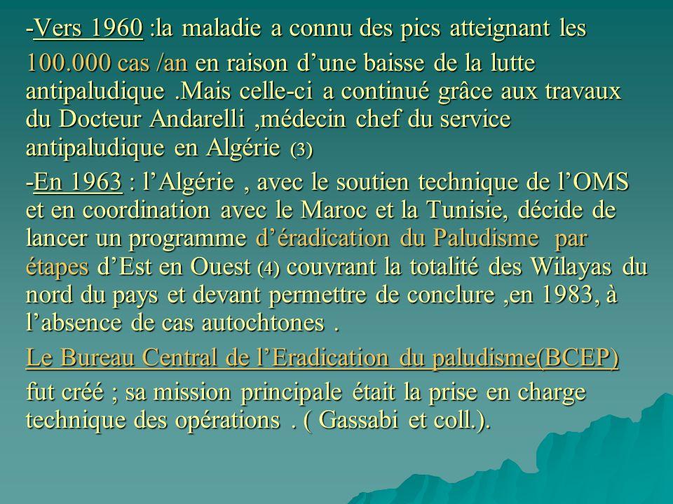 -Vers 1960 :la maladie a connu des pics atteignant les 100.000 cas /an en raison dune baisse de la lutte antipaludique.Mais celle-ci a continué grâce aux travaux du Docteur Andarelli,médecin chef du service antipaludique en Algérie (3) -En 1963 : lAlgérie, avec le soutien technique de lOMS et en coordination avec le Maroc et la Tunisie, décide de lancer un programme déradication du Paludisme par étapes dEst en Ouest (4) couvrant la totalité des Wilayas du nord du pays et devant permettre de conclure,en 1983, à labsence de cas autochtones.