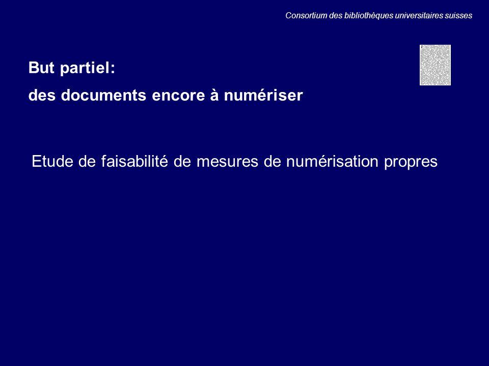Etude de faisabilité de mesures de numérisation propres But partiel: des documents encore à numériser Consortium des bibliothèques universitaires suisses