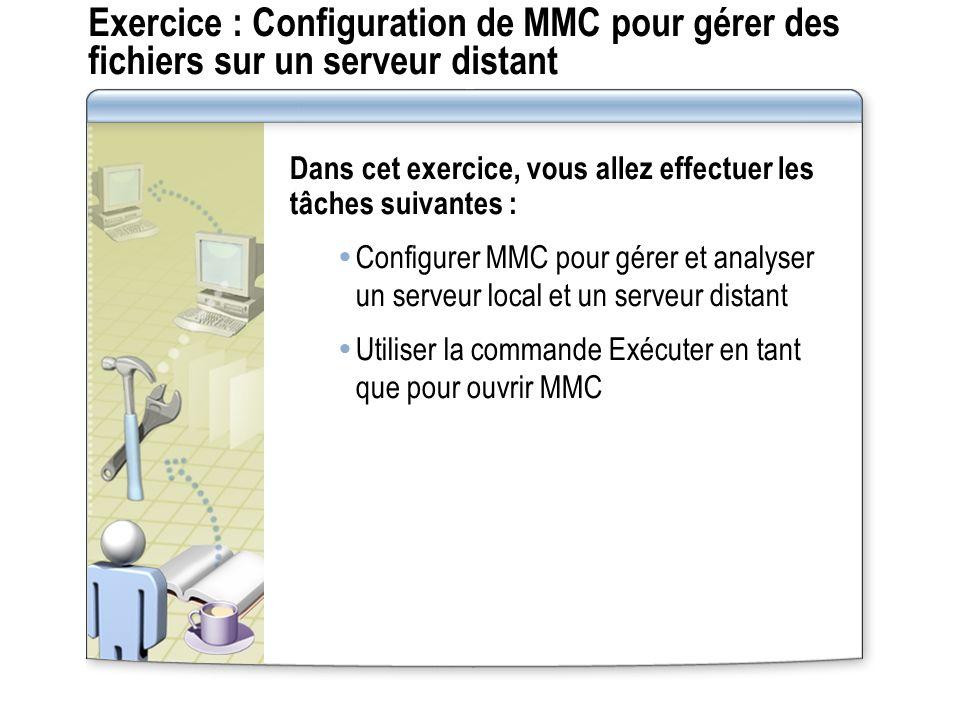 Exercice : Configuration de MMC pour gérer des fichiers sur un serveur distant Dans cet exercice, vous allez effectuer les tâches suivantes : Configurer MMC pour gérer et analyser un serveur local et un serveur distant Utiliser la commande Exécuter en tant que pour ouvrir MMC