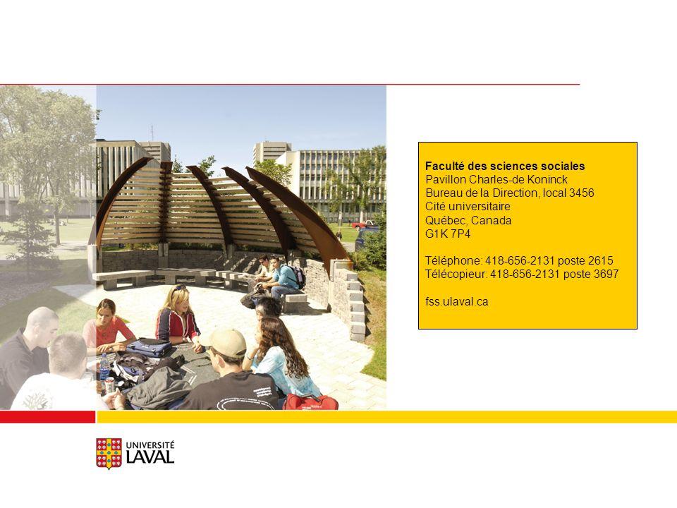 Faculté des sciences sociales Pavillon Charles-de Koninck Bureau de la Direction, local 3456 Cité universitaire Québec, Canada G1K 7P4 Téléphone: 418-656-2131 poste 2615 Télécopieur: 418-656-2131 poste 3697 fss.ulaval.ca